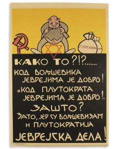 "(Anti-Semitic Exhibition Poster). Text in Sebo-Croat. [""How is it so?!? The Jews are comfortable with the Bolsheviks. The Jews are comfortable with the plutocrats. Why? Because Bolshevism and the Plutocracy are the works of the Jews!']."